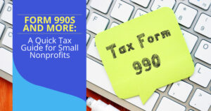 Form 990s and More: A Quick Tax Guide for Small Nonprofits